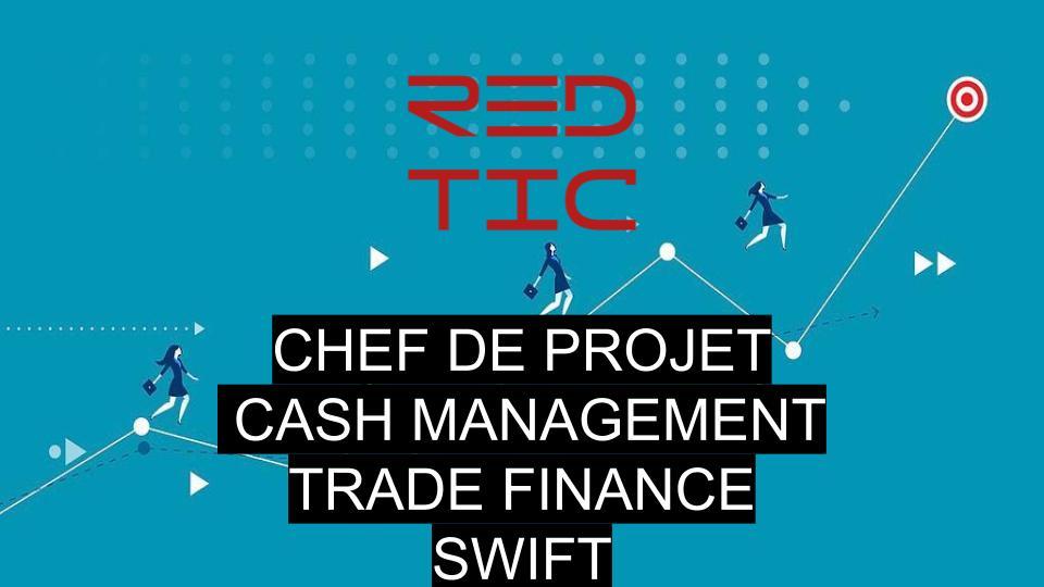 CHEF DE PROJET CASH MANAGEMENT, TRADE FINANCE & SWIFT